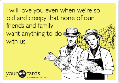I will love you even when we're so old and creepy that none of our friends and family want anything to do with us.