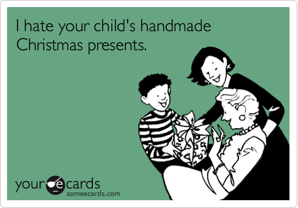 I hate your child's handmade Christmas presents.