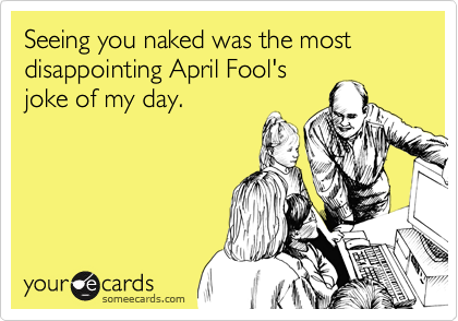 Seeing you naked was the most disappointing April Fool's
