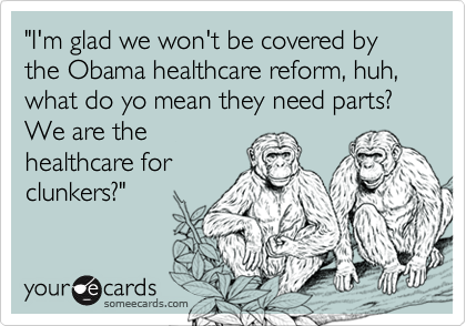 """I'm glad we won't be covered by the Obama healthcare reform, huh, what do yo mean they need parts? We are the
