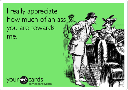 I really appreciatehow much of an assyou are towardsme.