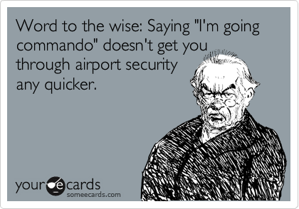 "Word to the wise: Saying ""I'm going commando"" doesn't get you through airport security any quicker."