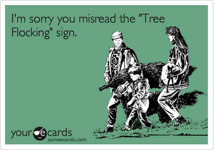 """I'm sorry you misread the """"Tree Flocking"""" sign."""