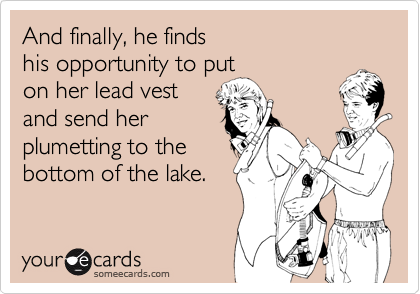And finally, he finds his opportunity to puton her lead vestand send herplumetting to thebottom of the lake.