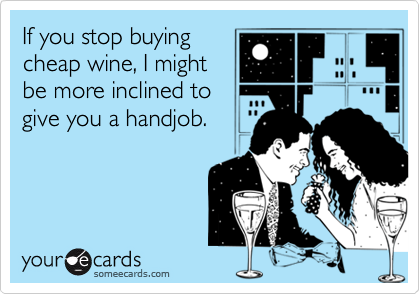 If you stop buyingcheap wine, I mightbe more inclined togive you a handjob.