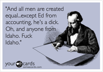 """""""And all men are created equal...except Ed from accounting, he's a dick. Oh, and anyone from Idaho. Fuck Idaho."""""""