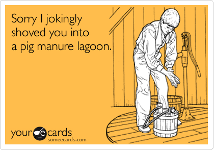 Sorry I jokingly shoved you into a pig manure lagoon.