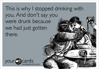 This is why I stopped drinking with you. And don't say youwere drunk becausewe had just gottenthere.