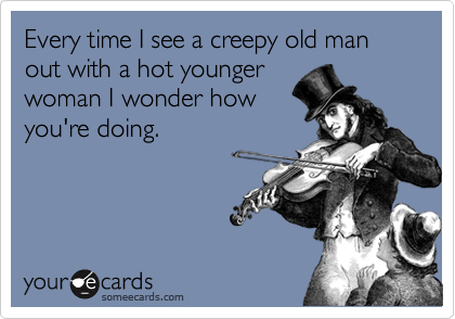 Every time I see a creepy old man out with a hot younger woman I wonder how  you're doing.