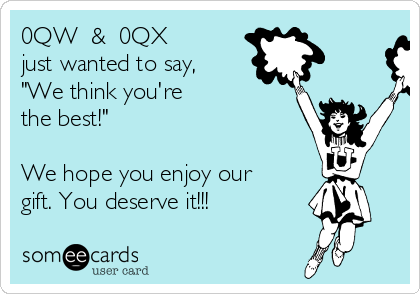 """0QW  &  0QX just wanted to say, """"We think you're  the best!""""  We hope you enjoy our gift. You deserve it!!!"""