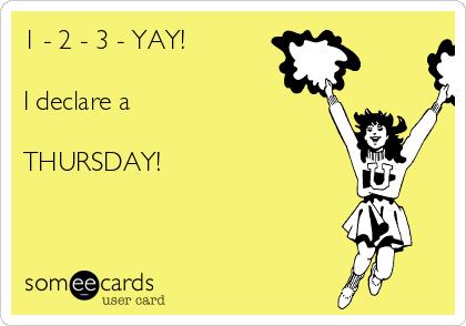 1 - 2 - 3 - YAY!  I declare a   THURSDAY!