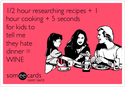 1/2 hour researching recipes + 1 hour cooking + 5 seconds for kids to tell me they hate dinner = WINE