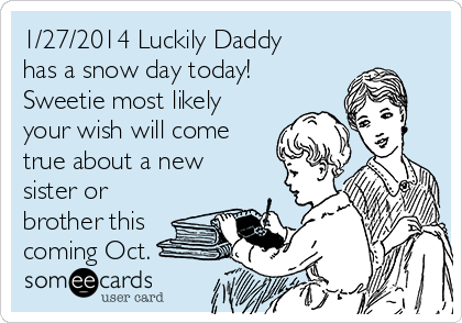 1/27/2014 Luckily Daddy has a snow day today! Sweetie most likely your wish will come true about a new sister or brother this coming Oct.
