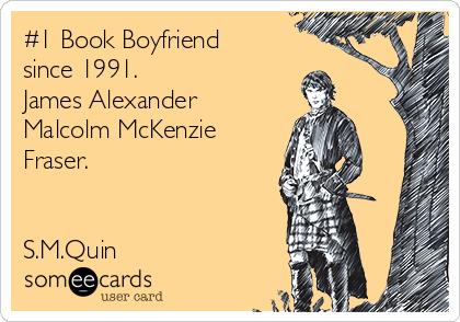 #1 Book Boyfriend since 1991. James Alexander Malcolm McKenzie Fraser.   S.M.Quin