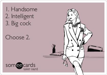 1. Handsome 2. Intelligent  3. Big cock  Choose 2.