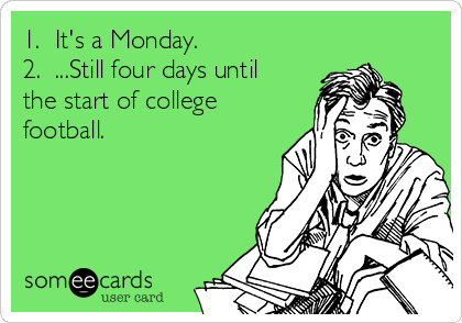 1.  It's a Monday. 2.  ...Still four days until the start of college football.