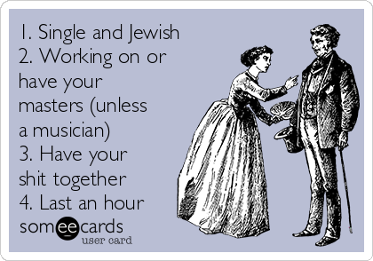 1. Single and Jewish  2. Working on or have your masters (unless a musician)  3. Have your shit together 4. Last an hour