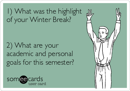 1) What was the highlight  of your Winter Break?    2) What are your academic and personal goals for this semester?