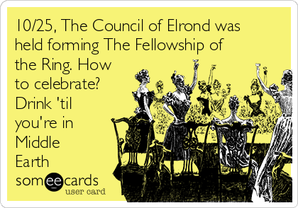 10/25, The Council of Elrond was held forming The Fellowship of the Ring. How to celebrate?  Drink 'til you're in Middle Earth
