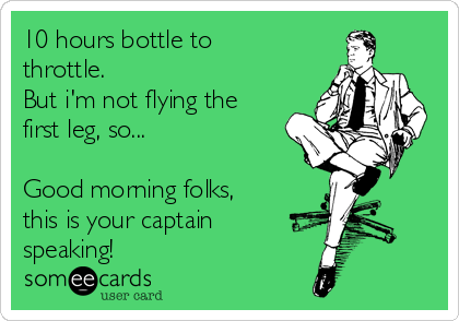 10 hours bottle to throttle. But i'm not flying the first leg, so...  Good morning folks, this is your captain speaking!