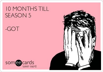 10 MONTHS TILL SEASON 5  -GOT