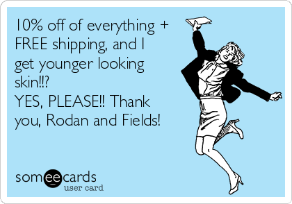 10% off of everything + FREE shipping, and I get younger looking skin!!?  YES, PLEASE!! Thank you, Rodan and Fields!