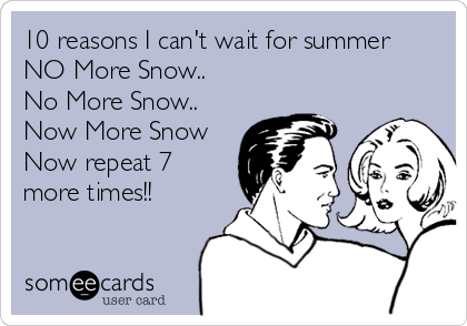 10 reasons I can't wait for summer NO More Snow.. No More Snow.. Now More Snow Now repeat 7 more times!!