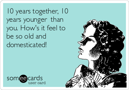 10 years together, 10 years younger  than you. How's it feel to be so old and domesticated!