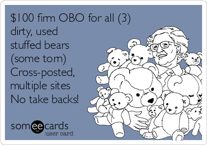 $100 firm OBO for all (3) dirty, used stuffed bears (some torn) Cross-posted, multiple sites No take backs!
