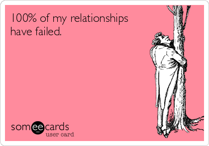 100% of my relationships have failed.