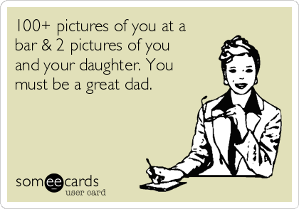 100+ pictures of you at a bar & 2 pictures of you and your daughter. You must be a great dad.