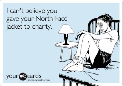 I can't believe yougave your North Facejacket to charity.