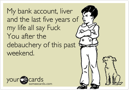 My bank account, liver and the last five years of my life all say Fuck You after the debauchery of this past weekend.