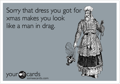 Sorry that dress you got for xmas makes you look like a man in drag.