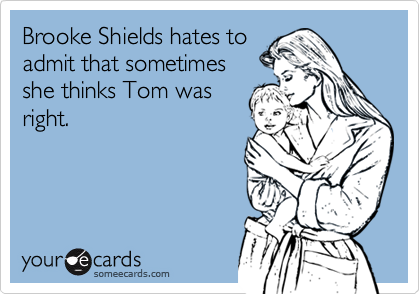 Brooke Shields hates toadmit that sometimesshe thinks Tom wasright.