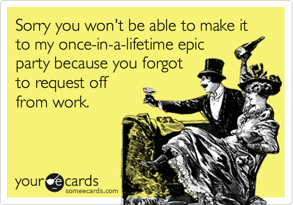 Sorry you won't be able to make it to my once-in-a-lifetime epic