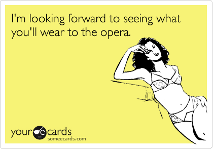 I'm looking forward to seeing what you'll wear to the opera.