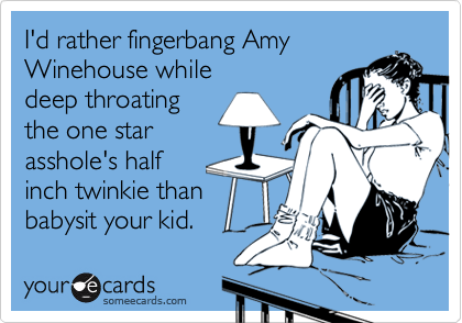 I'd rather fingerbang Amy Winehouse while deep throating the one star asshole's half inch twinkie than babysit your kid.
