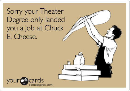 Sorry your TheaterDegree only landedyou a job at ChuckE. Cheese.