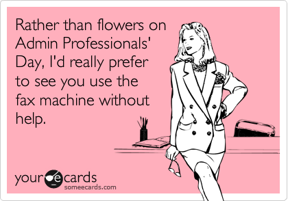 Rather than flowers onAdmin Professionals'Day, I'd really preferto see you use thefax machine withouthelp.