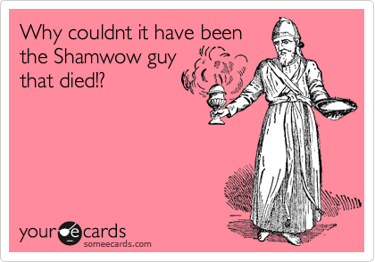 Why couldnt it have been the Shamwow guy that died!?