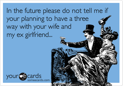 In the future please do not tell me if your planning to have a three way with your wife and my ex girlfriend...