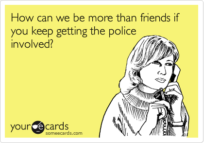 How can we be more than friends if you keep getting the police involved?