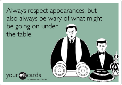 Always respect appearances, but also always be wary of what might be going on underthe table.