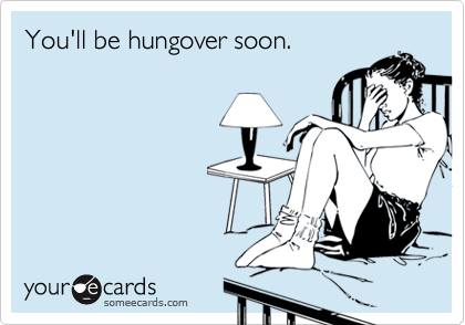 You'll be hungover soon.