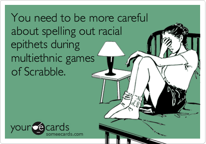 You need to be more carefulabout spelling out racialepithets duringmultiethnic gamesof Scrabble.
