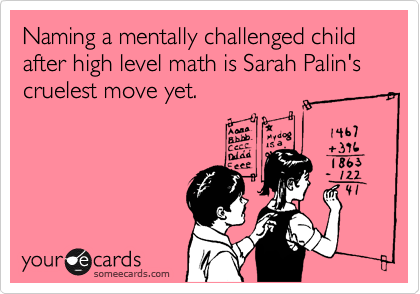 Naming a mentally challenged child after high level math is Sarah Palin's cruelest move yet.