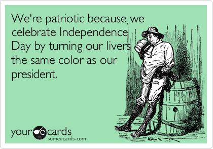 We're patriotic because we celebrate Independence Day by turning our livers the same color as our president.