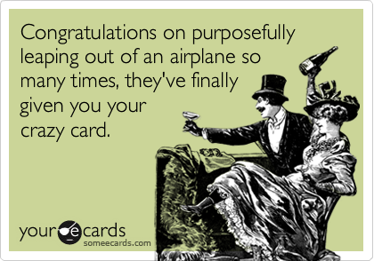 Congratulations on purposefully leaping out of an airplane so
