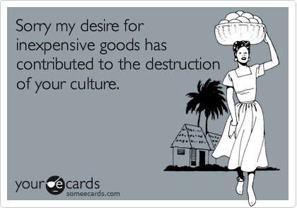 Sorry my desire for inexpensive goods has contributed to the destruction of your culture.